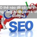 """SEO thế nào để có thể chiều lòng """"ông hoàng tìm kiếm"""" Google"""